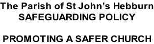 The Parish of St John's Hebburn SAFEGUARDING POLICY  PROMOTING A SAFER CHURCH