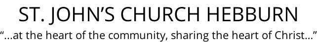 "ST. JOHN'S CHURCH HEBBURN ""...at the heart of the community, sharing the heart of Christ…"""